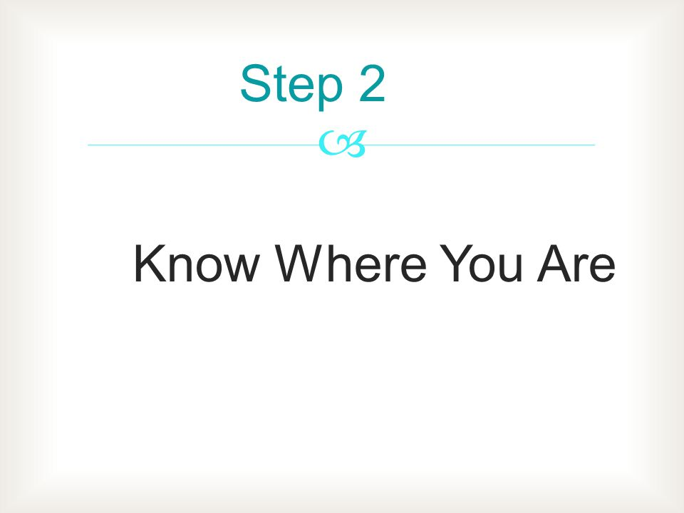 Step 2 Know Where You Are