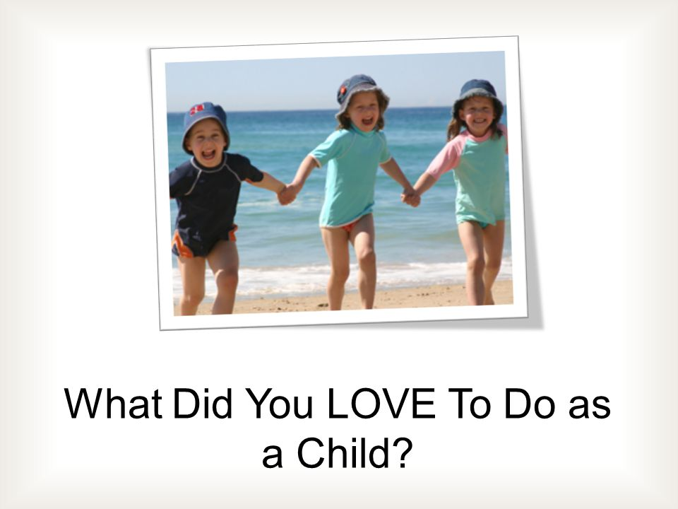 What Did You LOVE To Do as a Child