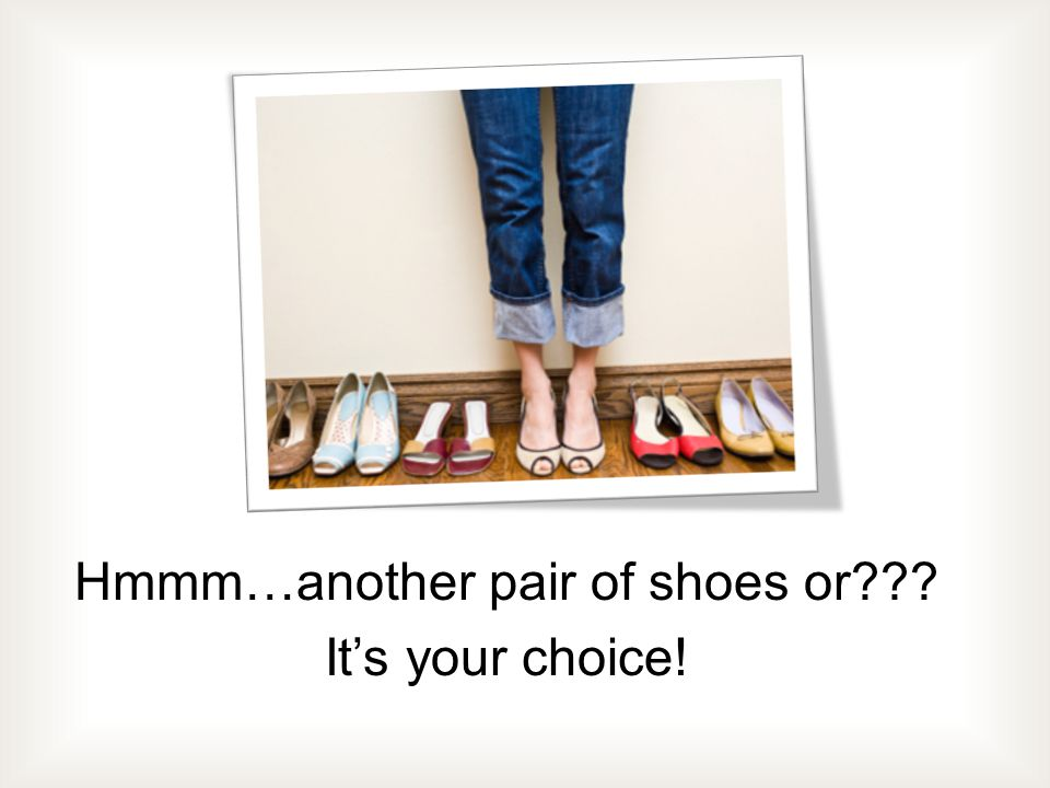 Hmmm…another pair of shoes or Its your choice!