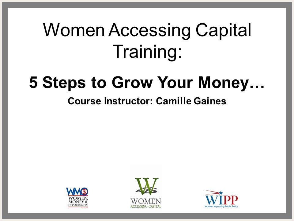 Women Accessing Capital Training: 5 Steps to Grow Your Money… Course Instructor: Camille Gaines