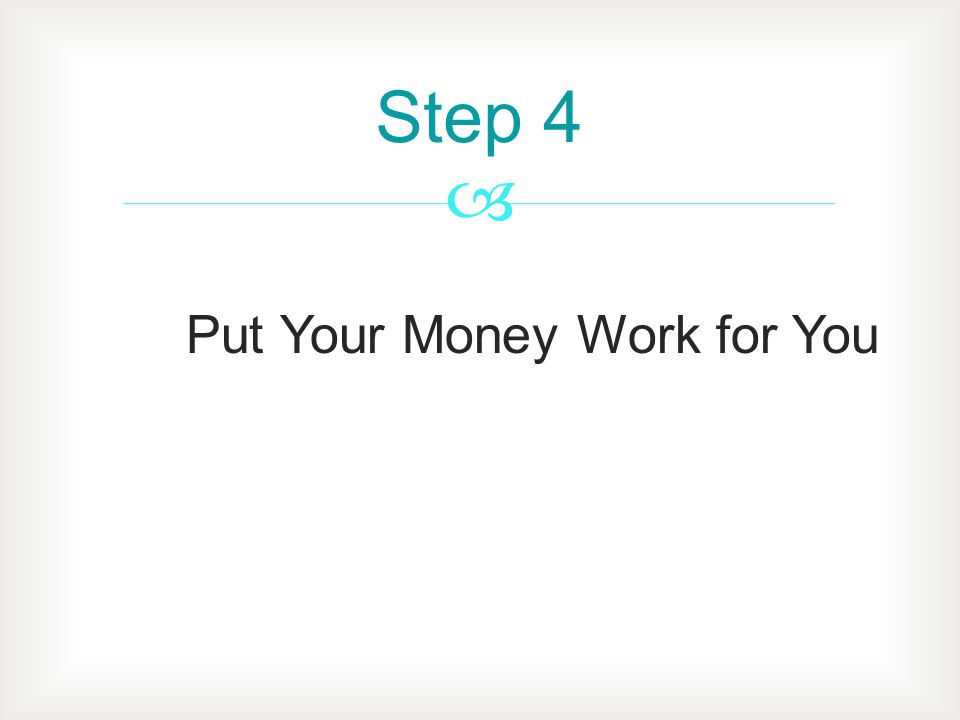 Put Your Money Work for You Step 4