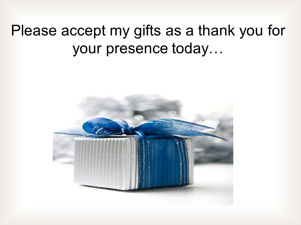Please accept my gifts as a thank you for your presence today…