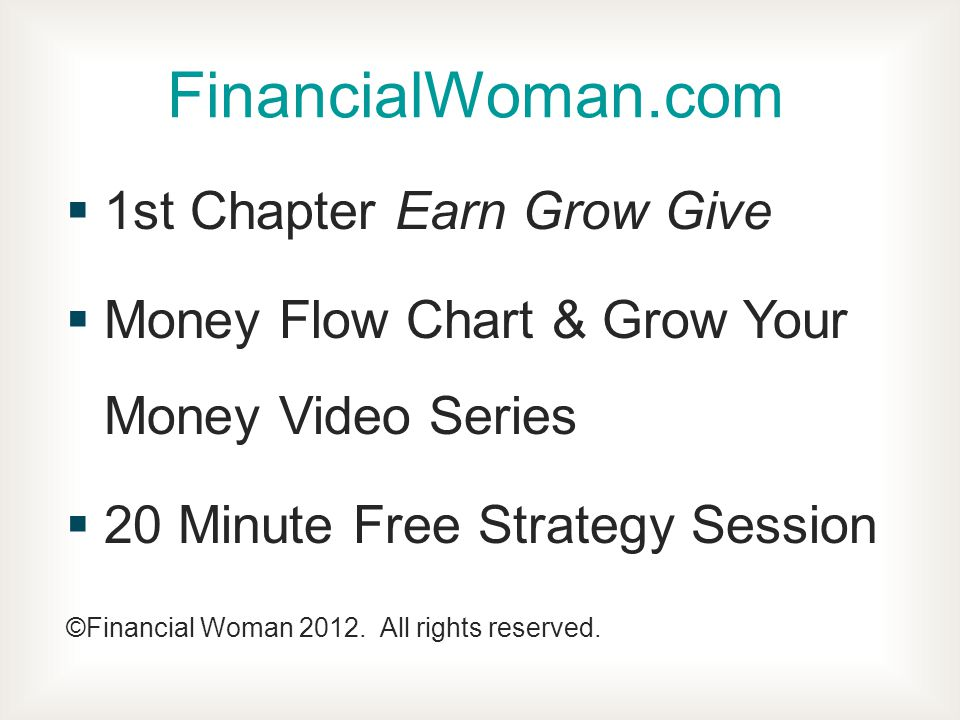1st Chapter Earn Grow Give Money Flow Chart & Grow Your Money Video Series 20 Minute Free Strategy Session ©Financial Woman 2012.