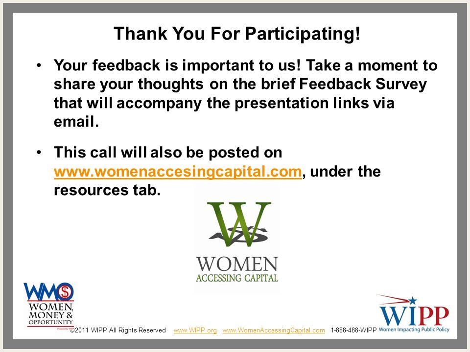 ©2011 WIPP All Rights Reserved www.WIPP.org www.WomenAccessingCapital.com 1-888-488-WIPPwww.WIPP.orgwww.WomenAccessingCapital.com Thank You For Participating.