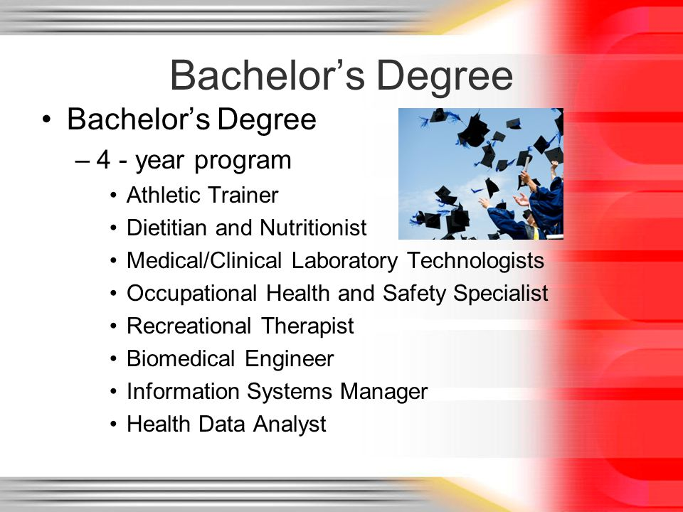 Bachelors Degree –4 - year program Athletic Trainer Dietitian and Nutritionist Medical/Clinical Laboratory Technologists Occupational Health and Safety Specialist Recreational Therapist Biomedical Engineer Information Systems Manager Health Data Analyst