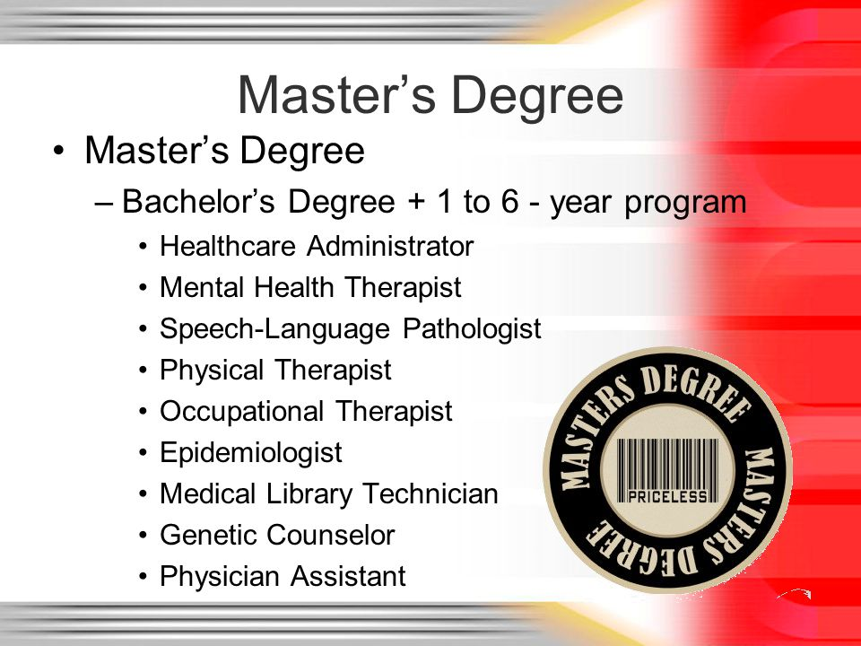 Masters Degree –Bachelors Degree + 1 to 6 - year program Healthcare Administrator Mental Health Therapist Speech-Language Pathologist Physical Therapi