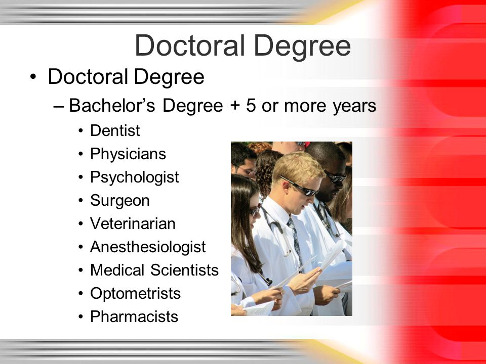 Doctoral Degree –Bachelors Degree + 5 or more years Dentist Physicians Psychologist Surgeon Veterinarian Anesthesiologist Medical Scientists Optometrists Pharmacists