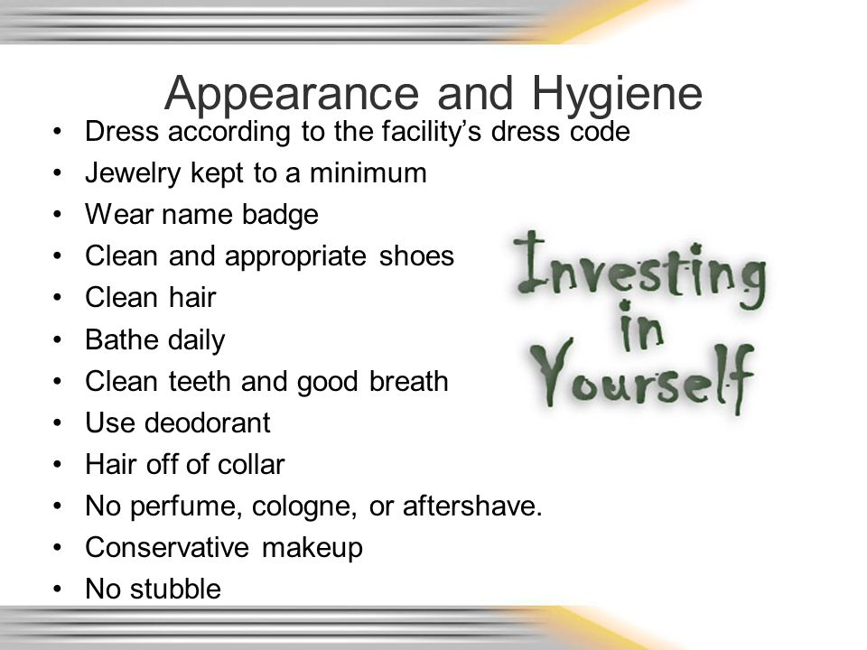 Appearance and Hygiene Dress according to the facilitys dress code Jewelry kept to a minimum Wear name badge Clean and appropriate shoes Clean hair Bathe daily Clean teeth and good breath Use deodorant Hair off of collar No perfume, cologne, or aftershave.