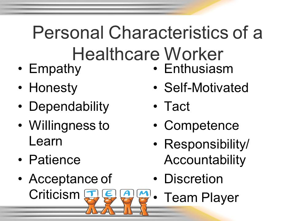 Personal Characteristics of a Healthcare Worker Empathy Honesty Dependability Willingness to Learn Patience Acceptance of Criticism Enthusiasm Self-Motivated Tact Competence Responsibility/ Accountability Discretion Team Player