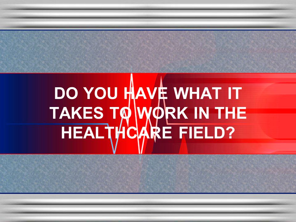 DO YOU HAVE WHAT IT TAKES TO WORK IN THE HEALTHCARE FIELD
