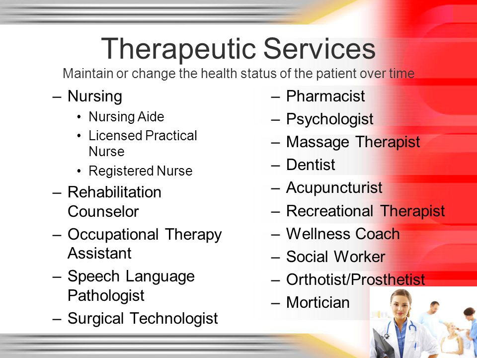 Therapeutic Services Maintain or change the health status of the patient over time –Nursing Nursing Aide Licensed Practical Nurse Registered Nurse –Rehabilitation Counselor –Occupational Therapy Assistant –Speech Language Pathologist –Surgical Technologist –Pharmacist –Psychologist –Massage Therapist –Dentist –Acupuncturist –Recreational Therapist –Wellness Coach –Social Worker –Orthotist/Prosthetist –Mortician