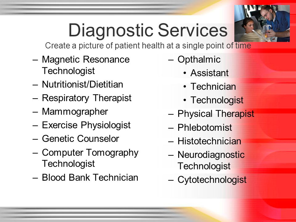 Diagnostic Services Create a picture of patient health at a single point of time –Magnetic Resonance Technologist –Nutritionist/Dietitian –Respiratory Therapist –Mammographer –Exercise Physiologist –Genetic Counselor –Computer Tomography Technologist –Blood Bank Technician –Opthalmic Assistant Technician Technologist –Physical Therapist –Phlebotomist –Histotechnician –Neurodiagnostic Technologist –Cytotechnologist