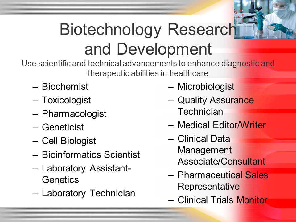 Biotechnology Research and Development Use scientific and technical advancements to enhance diagnostic and therapeutic abilities in healthcare –Biochemist –Toxicologist –Pharmacologist –Geneticist –Cell Biologist –Bioinformatics Scientist –Laboratory Assistant- Genetics –Laboratory Technician –Microbiologist –Quality Assurance Technician –Medical Editor/Writer –Clinical Data Management Associate/Consultant –Pharmaceutical Sales Representative –Clinical Trials Monitor
