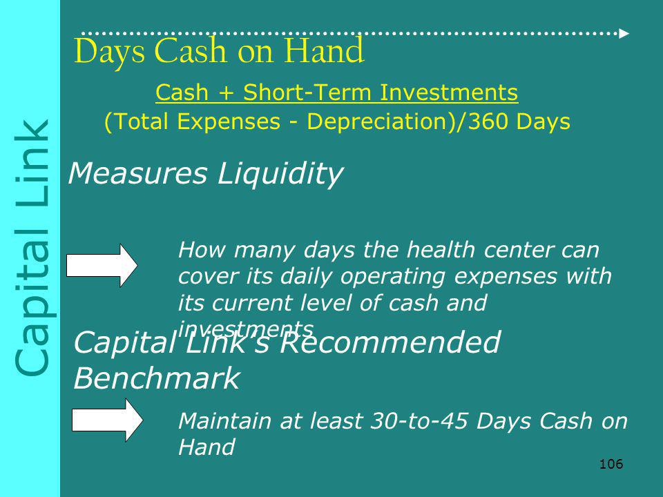 Capital Link Days Cash on Hand Cash + Short-Term Investments (Total Expenses - Depreciation)/360 Days Measures Liquidity How many days the health center can cover its daily operating expenses with its current level of cash and investments Capital Links Recommended Benchmark Maintain at least 30-to-45 Days Cash on Hand 106