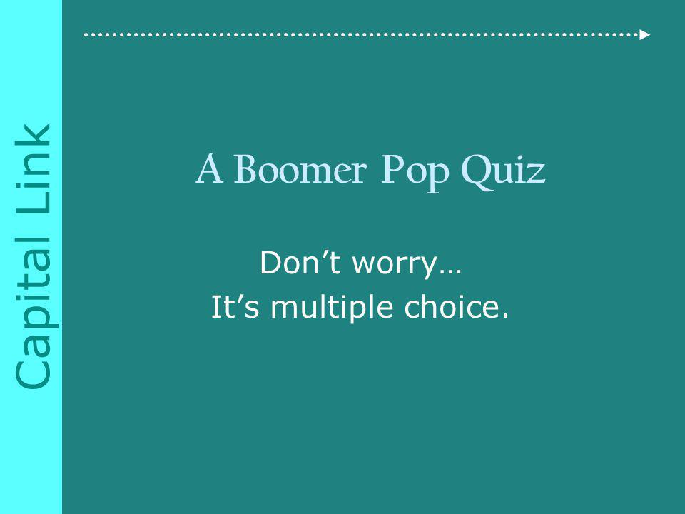 Capital Link A Boomer Pop Quiz Dont worry… Its multiple choice.
