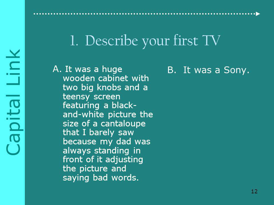 Capital Link 1. Describe your first TV A.
