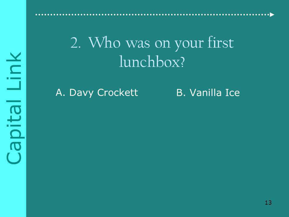 Capital Link 2. Who was on your first lunchbox A. Davy Crockett B. Vanilla Ice 13
