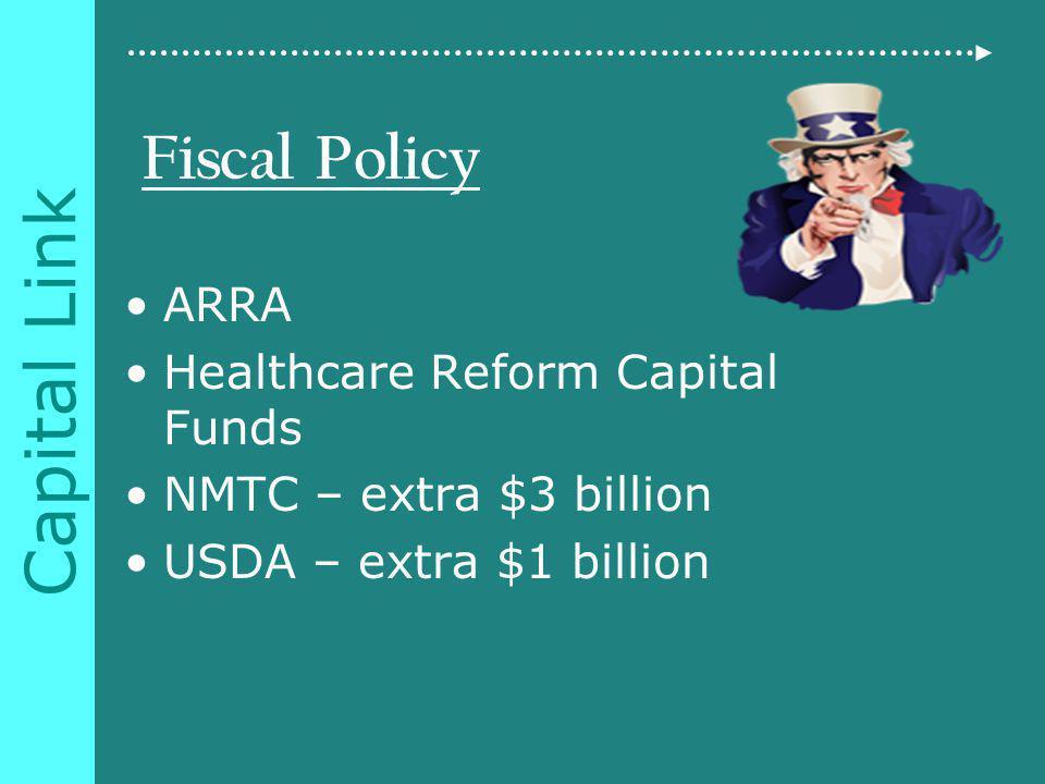 Capital Link Fiscal Policy ARRA Healthcare Reform Capital Funds NMTC – extra $3 billion USDA – extra $1 billion
