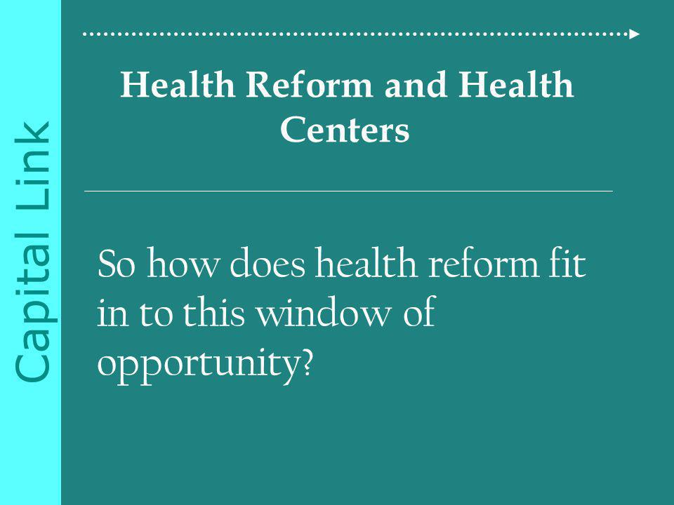 Capital Link Health Reform and Health Centers So how does health reform fit in to this window of opportunity
