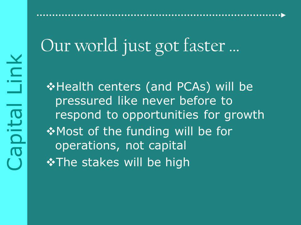 Capital Link Our world just got faster … Health centers (and PCAs) will be pressured like never before to respond to opportunities for growth Most of the funding will be for operations, not capital The stakes will be high