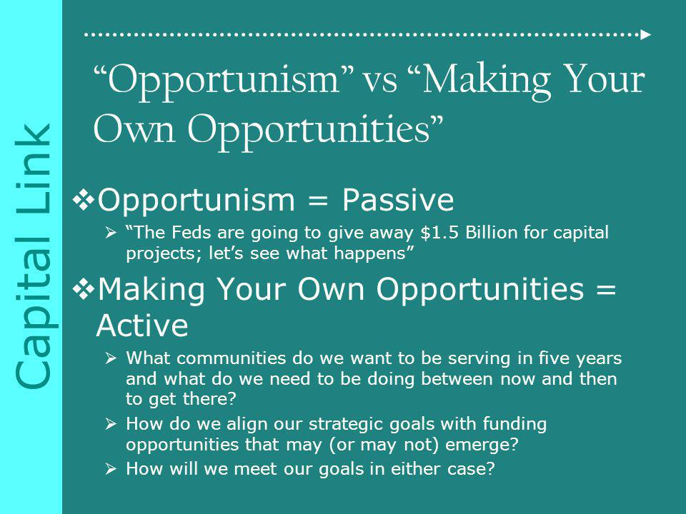 Capital Link Opportunism vs Making Your Own Opportunities Opportunism = Passive The Feds are going to give away $1.5 Billion for capital projects; lets see what happens Making Your Own Opportunities = Active What communities do we want to be serving in five years and what do we need to be doing between now and then to get there.
