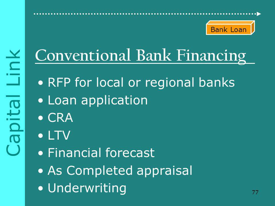 Capital Link Conventional Bank Financing RFP for local or regional banks Loan application CRA LTV Financial forecast As Completed appraisal Underwriting 77 Bank Loan