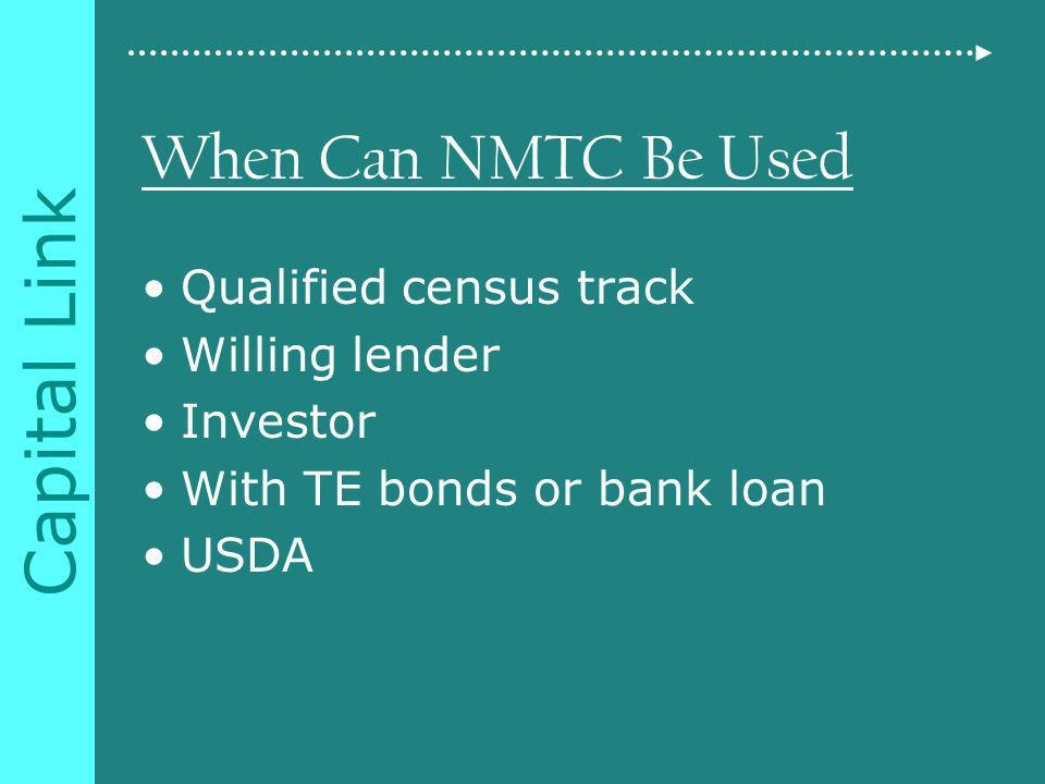 Capital Link When Can NMTC Be Used Qualified census track Willing lender Investor With TE bonds or bank loan USDA