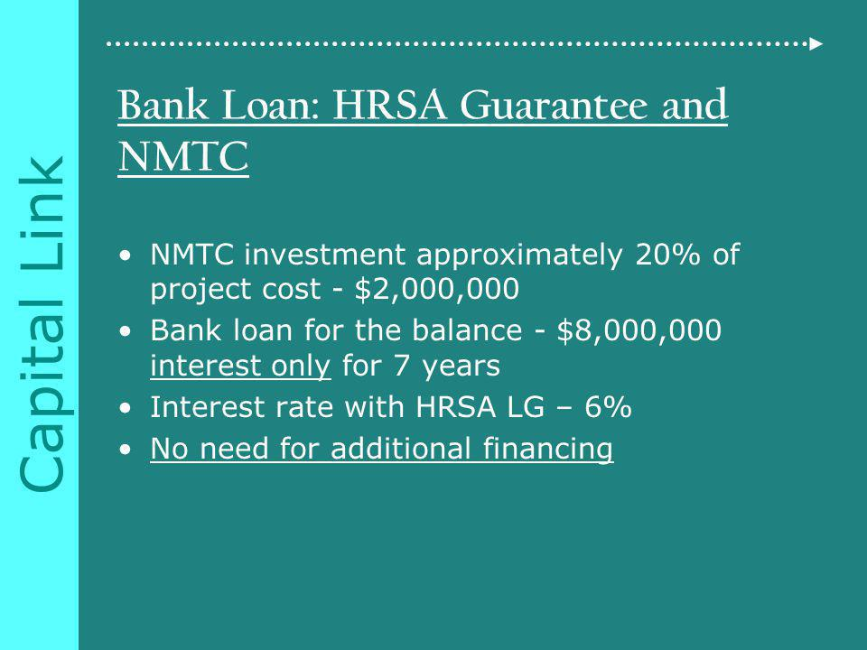 Capital Link Bank Loan: HRSA Guarantee and NMTC NMTC investment approximately 20% of project cost - $2,000,000 Bank loan for the balance - $8,000,000 interest only for 7 years Interest rate with HRSA LG – 6% No need for additional financing