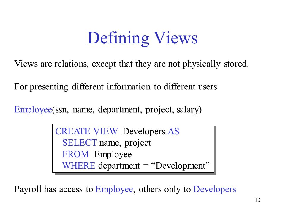 12 Defining Views Views are relations, except that they are not physically stored. For presenting different information to different users Employee(ss