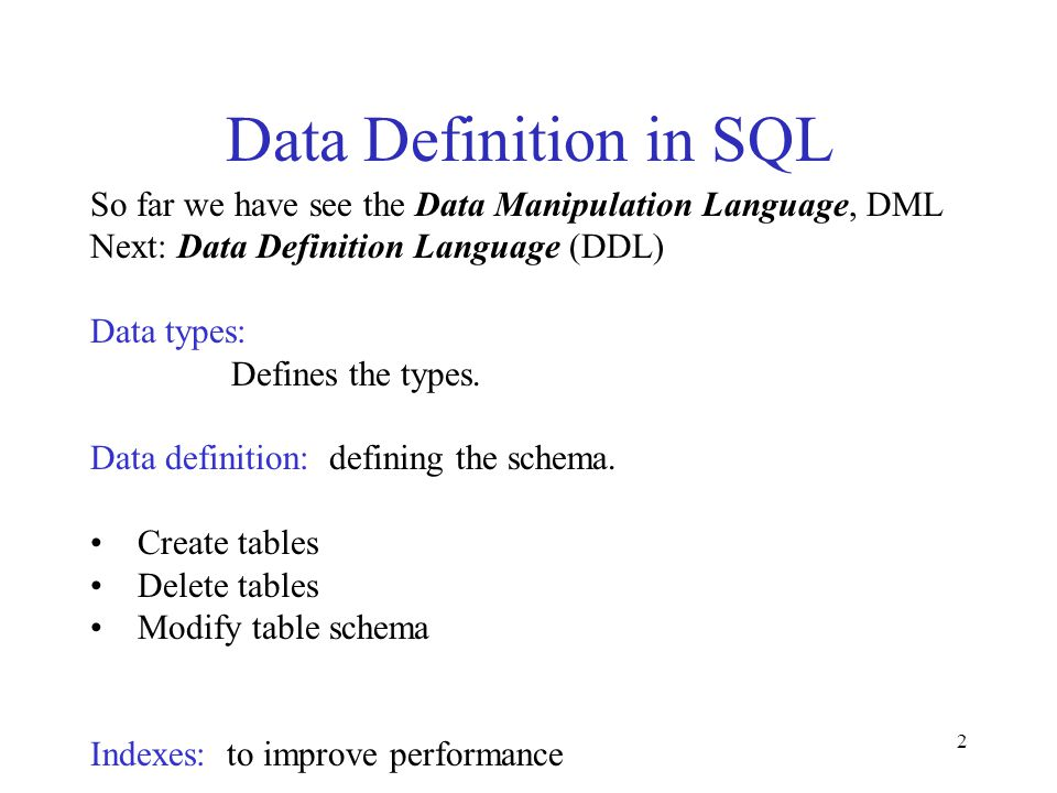 2 Data Definition in SQL So far we have see the Data Manipulation Language, DML Next: Data Definition Language (DDL) Data types: Defines the types. Da