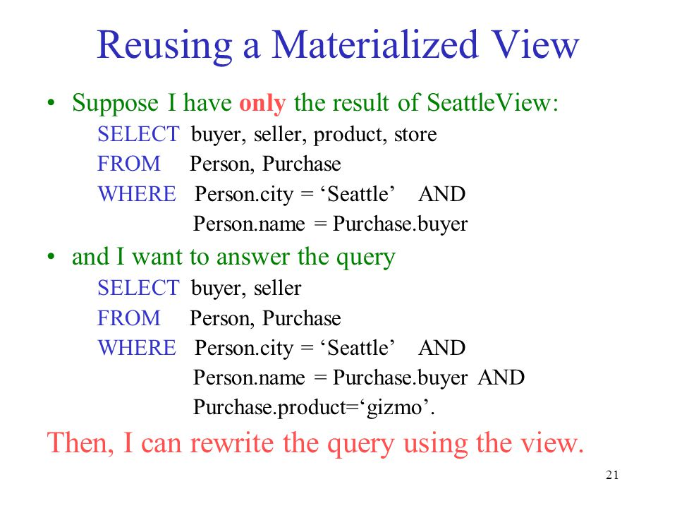 21 Reusing a Materialized View Suppose I have only the result of SeattleView: SELECT buyer, seller, product, store FROM Person, Purchase WHERE Person.