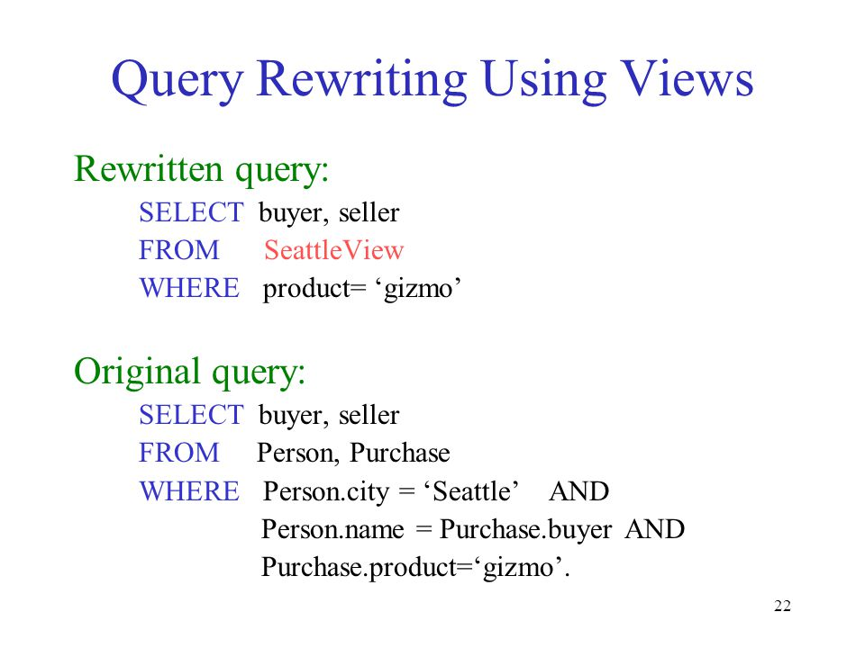 22 Query Rewriting Using Views Rewritten query: SELECT buyer, seller FROM SeattleView WHERE product= gizmo Original query: SELECT buyer, seller FROM P