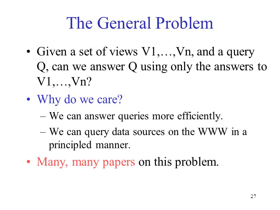 27 The General Problem Given a set of views V1,…,Vn, and a query Q, can we answer Q using only the answers to V1,…,Vn? Why do we care? –We can answer