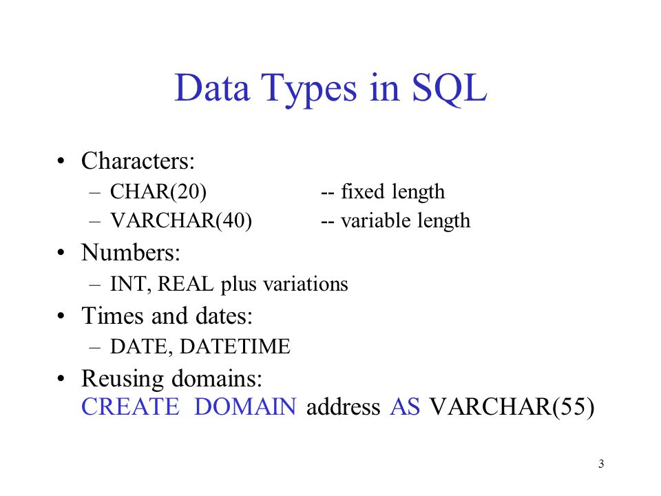 3 Data Types in SQL Characters: –CHAR(20)-- fixed length –VARCHAR(40)-- variable length Numbers: –INT, REAL plus variations Times and dates: –DATE, DA