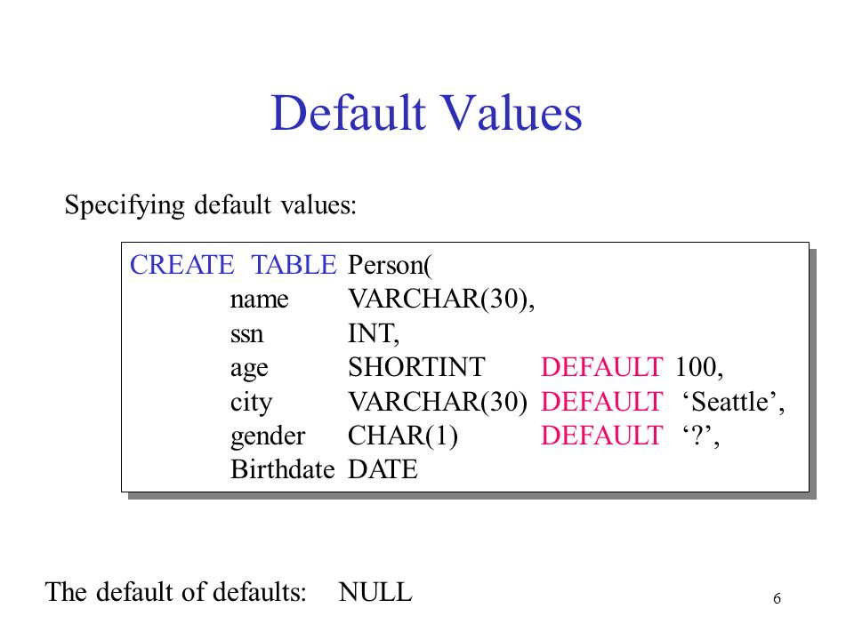 6 Default Values Specifying default values: CREATE TABLE Person( nameVARCHAR(30), ssnINT, ageSHORTINTDEFAULT100, cityVARCHAR(30) DEFAULT Seattle, gend