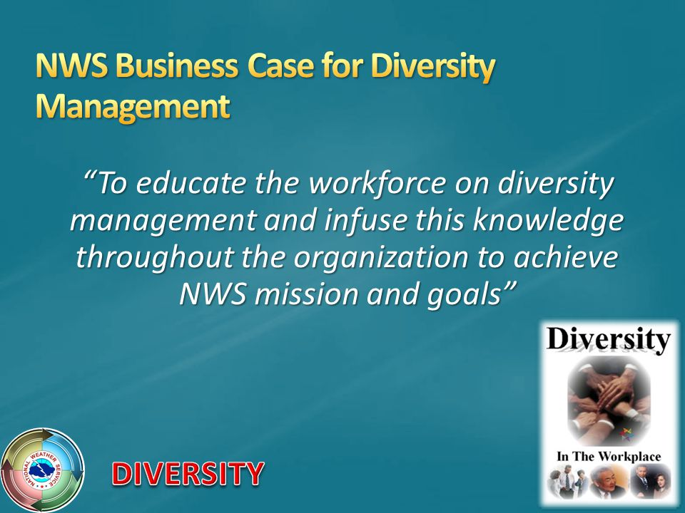 To educate the workforce on diversity management and infuse this knowledge throughout the organization to achieve NWS mission and goals