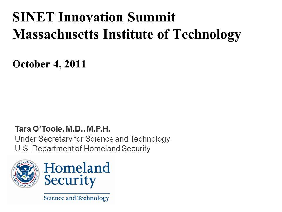 SINET Innovation Summit Massachusetts Institute of Technology October 4, 2011 Tara OToole, M.D., M.P.H. Under Secretary for Science and Technology U.S