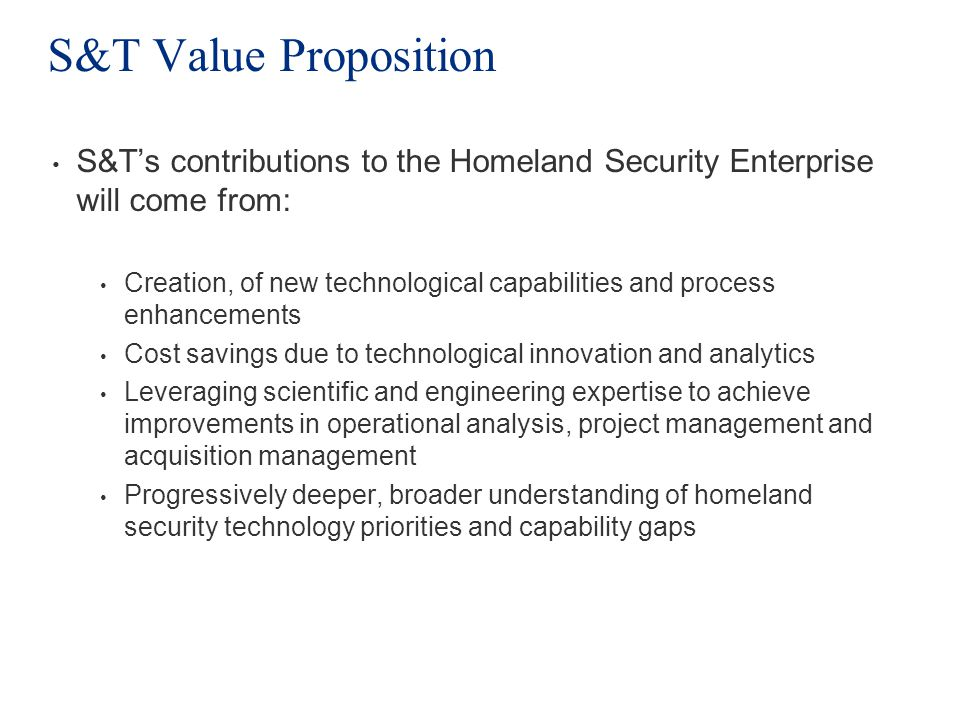 S&T Value Proposition S&Ts contributions to the Homeland Security Enterprise will come from: Creation, of new technological capabilities and process e