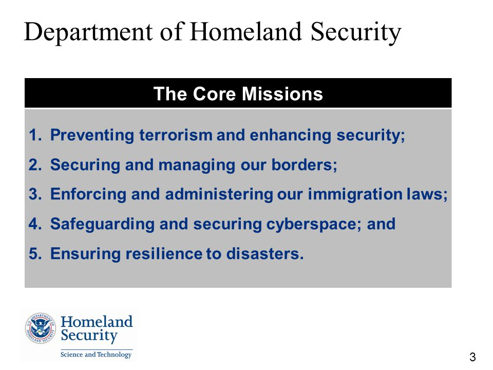 3 Department of Homeland Security The Core Missions 1.Preventing terrorism and enhancing security; 2.Securing and managing our borders; 3.Enforcing and administering our immigration laws; 4.Safeguarding and securing cyberspace; and 5.Ensuring resilience to disasters.