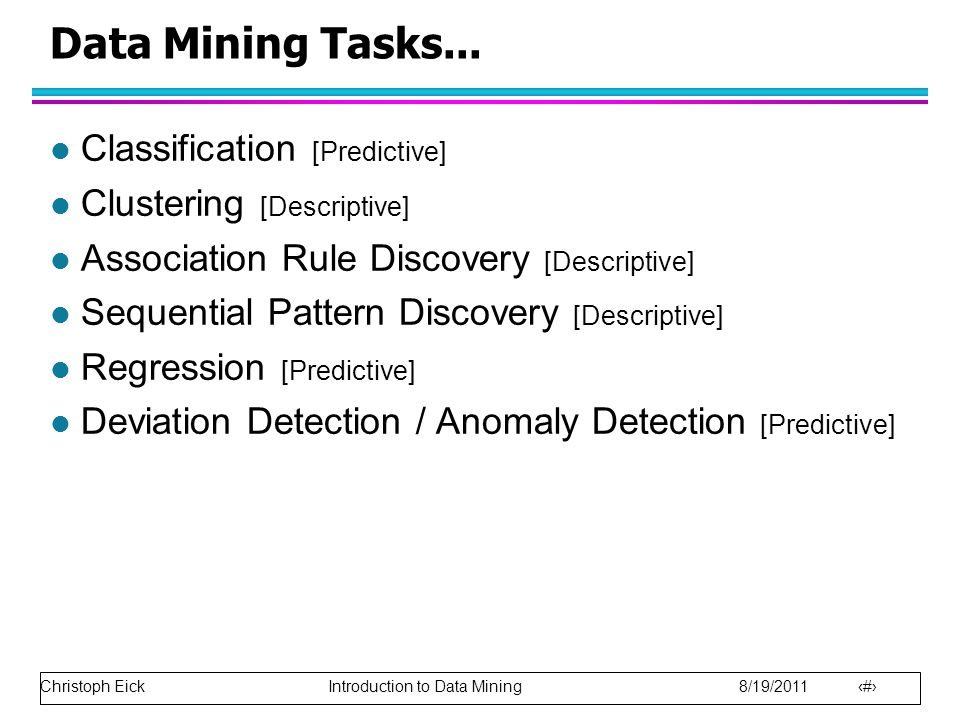 Christoph Eick Introduction to Data Mining 8/19/2011 10 Data Mining Tasks... l Classification [Predictive] l Clustering [Descriptive] l Association Ru