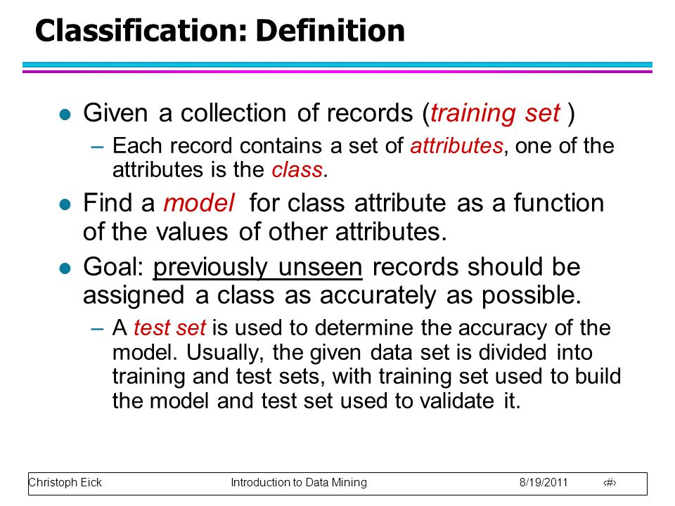 Christoph Eick Introduction to Data Mining 8/19/2011 11 Classification: Definition l Given a collection of records (training set ) –Each record contains a set of attributes, one of the attributes is the class.