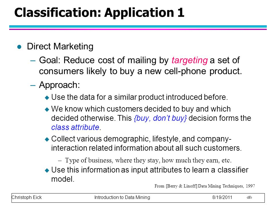 Christoph Eick Introduction to Data Mining 8/19/2011 13 Classification: Application 1 l Direct Marketing –Goal: Reduce cost of mailing by targeting a set of consumers likely to buy a new cell-phone product.