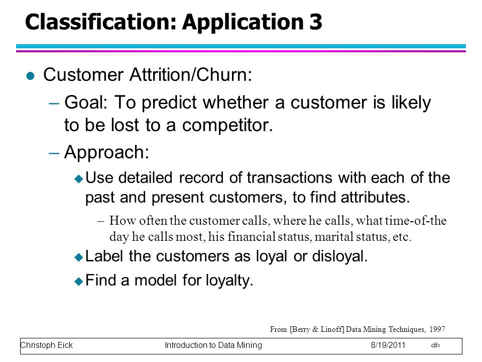 Christoph Eick Introduction to Data Mining 8/19/2011 15 Classification: Application 3 l Customer Attrition/Churn: –Goal: To predict whether a customer is likely to be lost to a competitor.