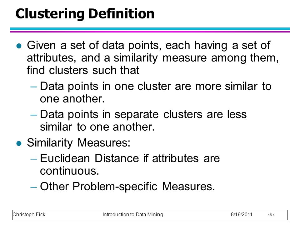 Christoph Eick Introduction to Data Mining 8/19/2011 18 Clustering Definition l Given a set of data points, each having a set of attributes, and a similarity measure among them, find clusters such that –Data points in one cluster are more similar to one another.