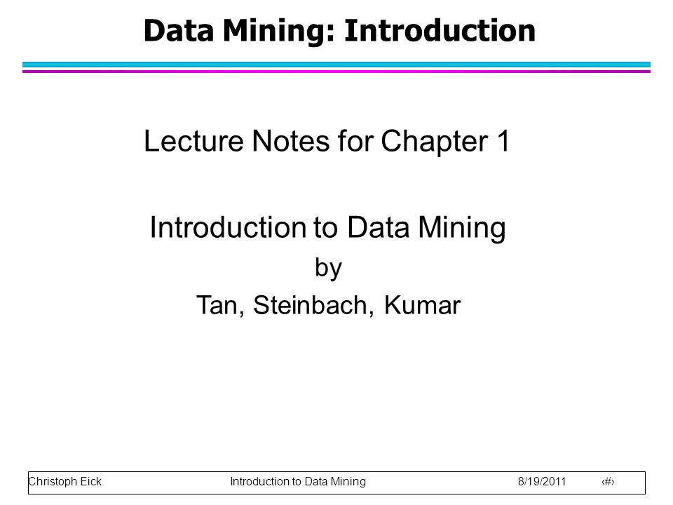 Christoph Eick Introduction to Data Mining 8/19/2011 2 Data Mining: Introduction Lecture Notes for Chapter 1 Introduction to Data Mining by Tan, Stein