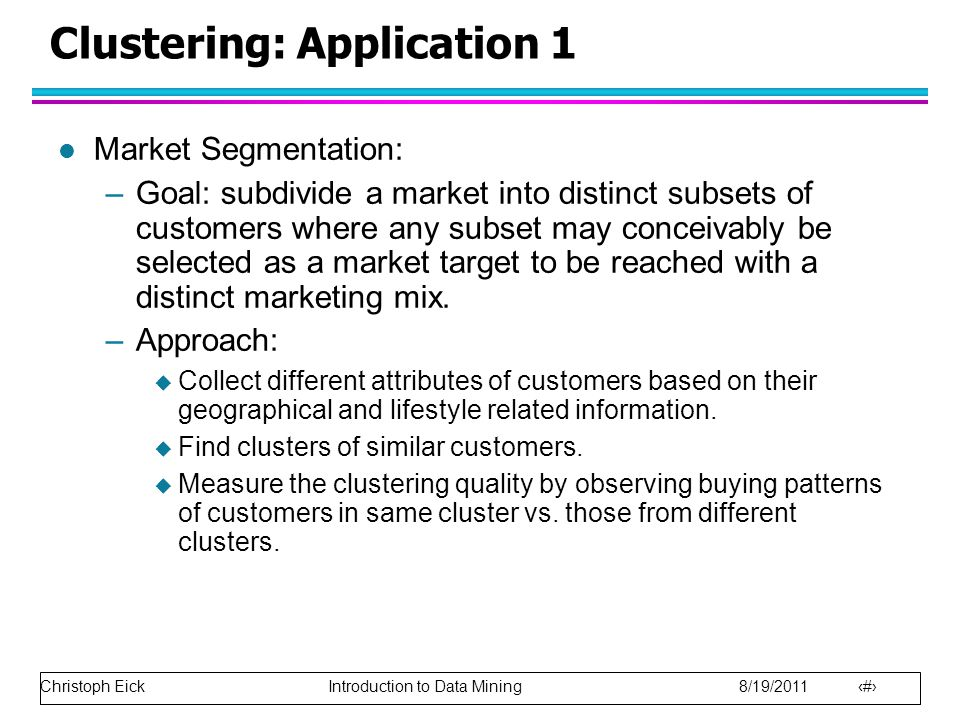 Christoph Eick Introduction to Data Mining 8/19/2011 20 Clustering: Application 1 l Market Segmentation: –Goal: subdivide a market into distinct subsets of customers where any subset may conceivably be selected as a market target to be reached with a distinct marketing mix.