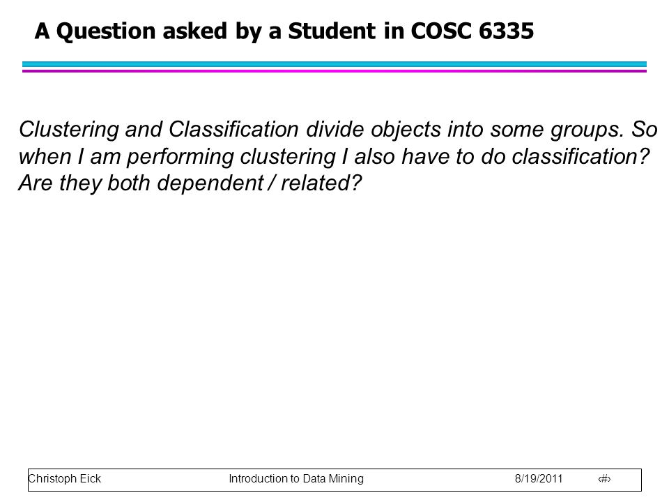 Christoph Eick Introduction to Data Mining 8/19/2011 24 A Question asked by a Student in COSC 6335 Clustering and Classification divide objects into some groups.