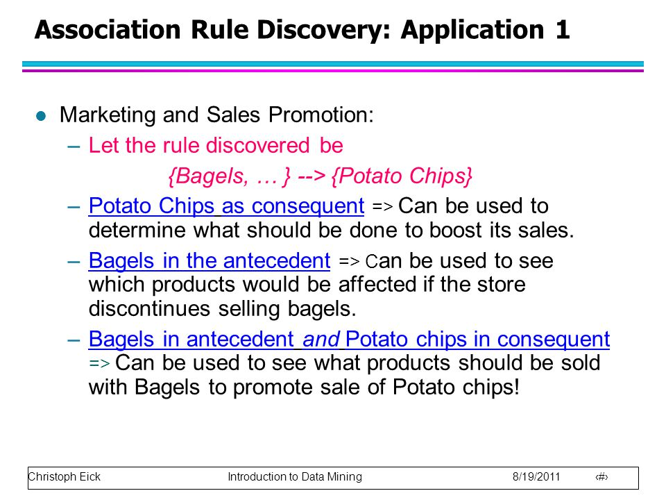 Christoph Eick Introduction to Data Mining 8/19/2011 26 Association Rule Discovery: Application 1 l Marketing and Sales Promotion: –Let the rule discovered be {Bagels, … } --> {Potato Chips} –Potato Chips as consequent => Can be used to determine what should be done to boost its sales.