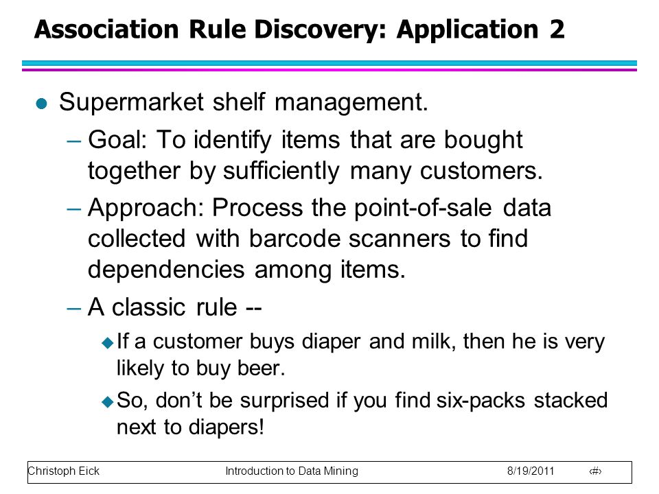 Christoph Eick Introduction to Data Mining 8/19/2011 27 Association Rule Discovery: Application 2 l Supermarket shelf management. –Goal: To identify i