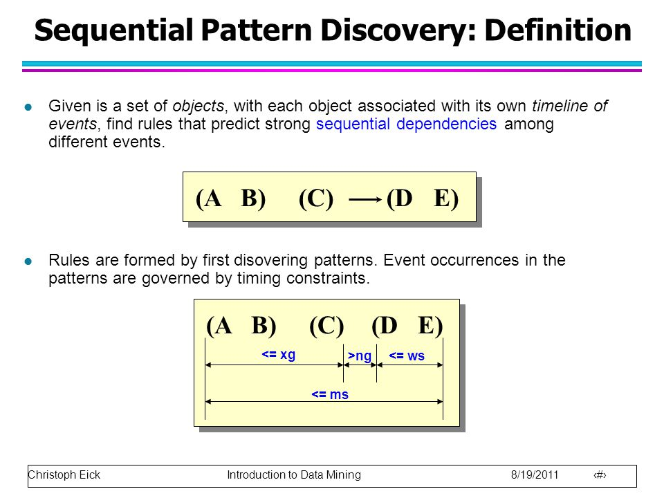 Christoph Eick Introduction to Data Mining 8/19/2011 29 Sequential Pattern Discovery: Definition l Given is a set of objects, with each object associated with its own timeline of events, find rules that predict strong sequential dependencies among different events.